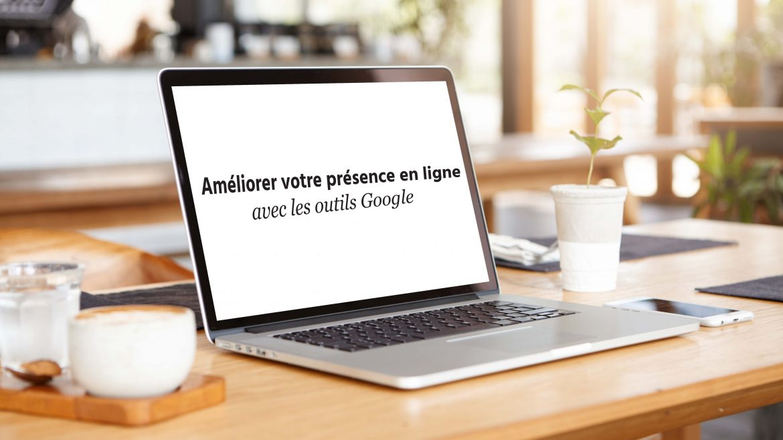 améliorer votre présence en ligne avec Google